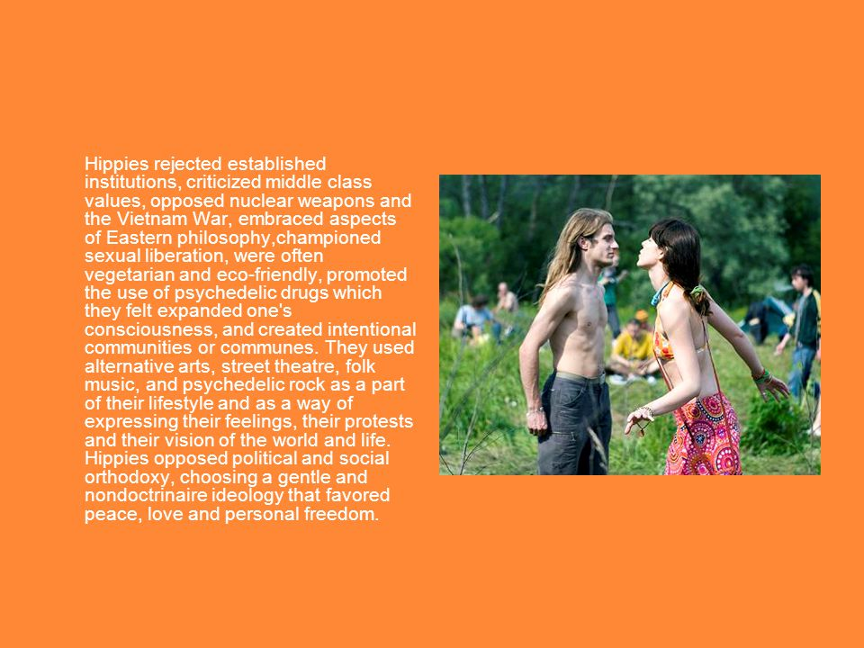 Hippies rejected established institutions, criticized middle class values, opposed nuclear weapons and the Vietnam War, embraced aspects of Eastern philosophy,championed sexual liberation, were often vegetarian and eco-friendly, promoted the use of psychedelic drugs which they felt expanded one s consciousness, and created intentional communities or communes.