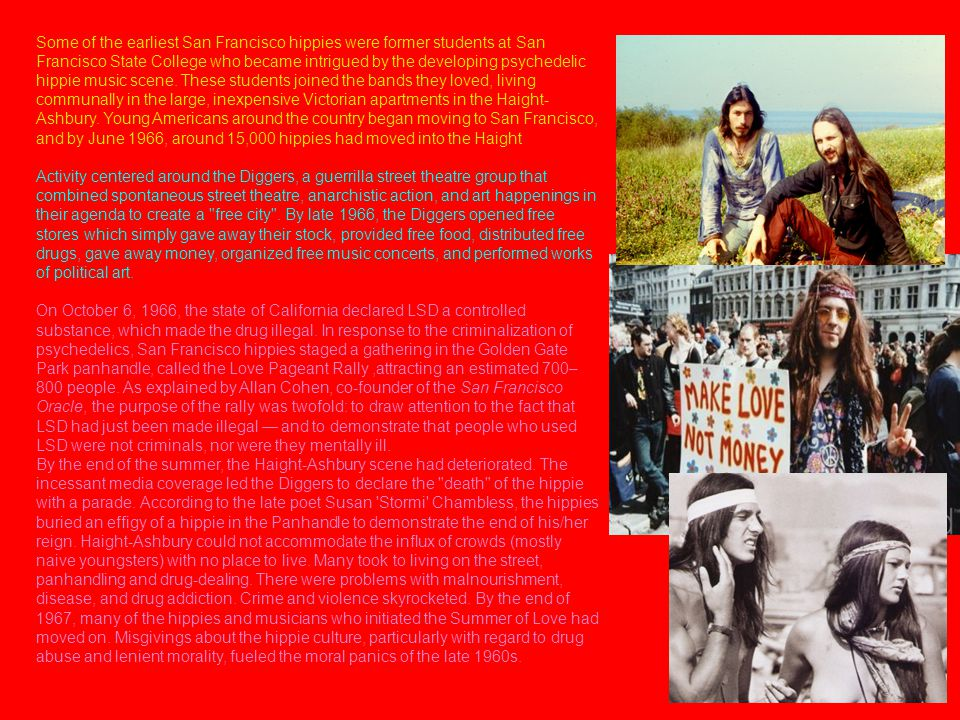Some of the earliest San Francisco hippies were former students at San Francisco State College who became intrigued by the developing psychedelic hippie music scene. These students joined the bands they loved, living communally in the large, inexpensive Victorian apartments in the Haight-Ashbury. Young Americans around the country began moving to San Francisco, and by June 1966, around 15,000 hippies had moved into the Haight