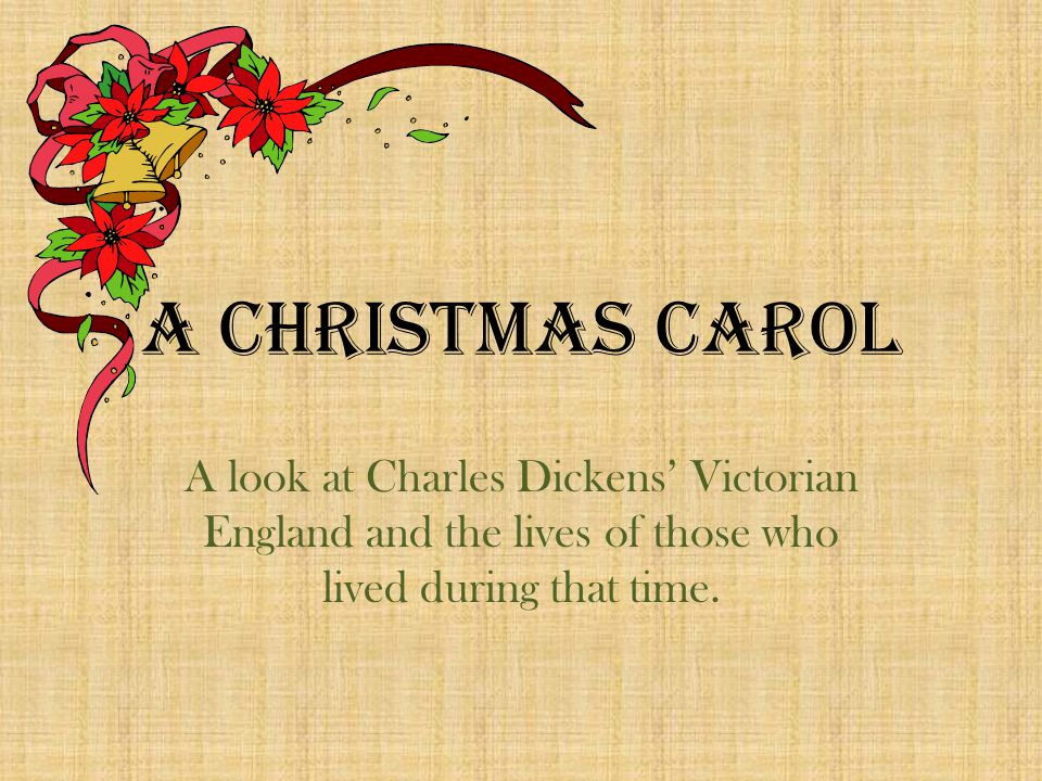 A Christmas Carol A look at Charles Dickens' Victorian England and the lives of those who lived during that time.