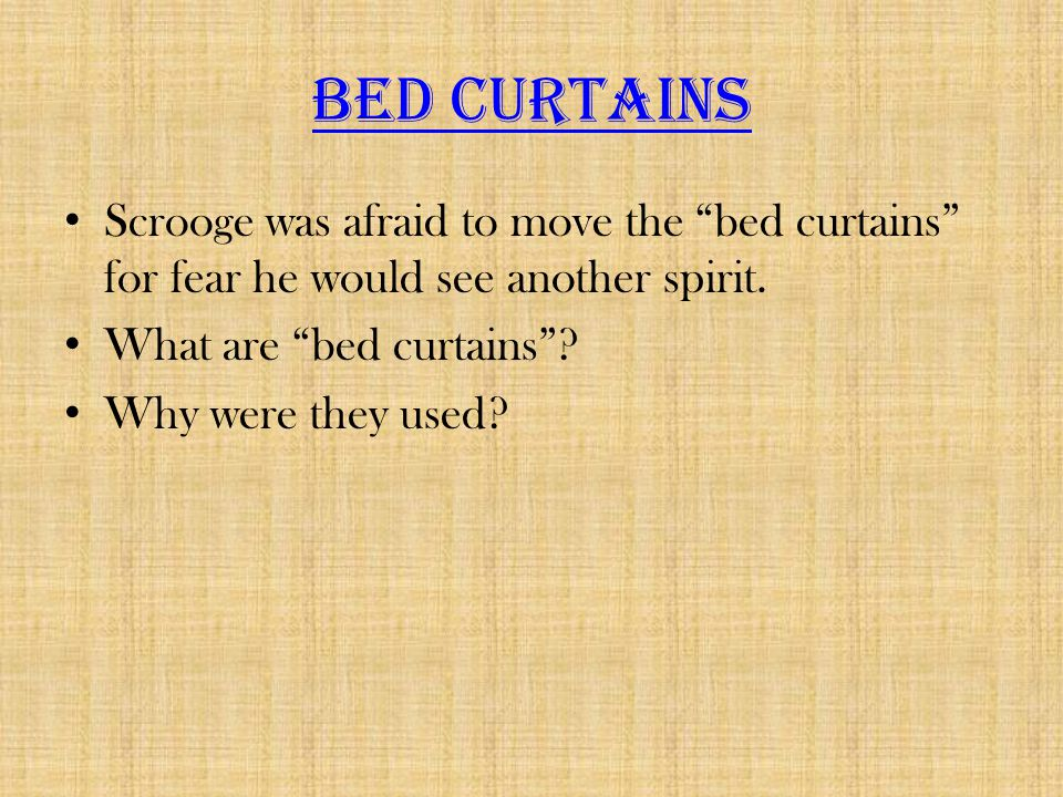 Bed Curtains Scrooge was afraid to move the bed curtains for fear he would see another spirit. What are bed curtains