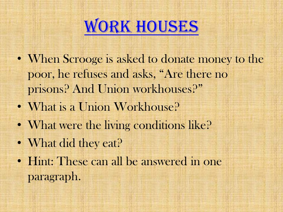 Work Houses When Scrooge is asked to donate money to the poor, he refuses and asks, Are there no prisons And Union workhouses