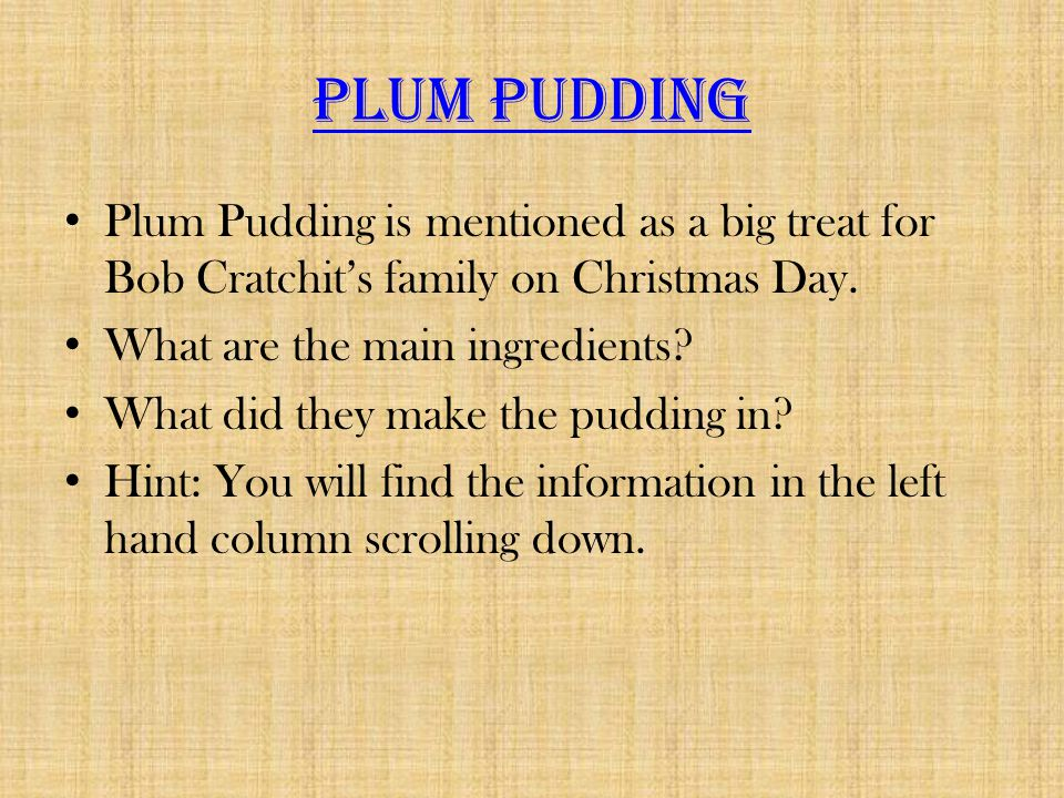 Plum Pudding Plum Pudding is mentioned as a big treat for Bob Cratchit's family on Christmas Day. What are the main ingredients