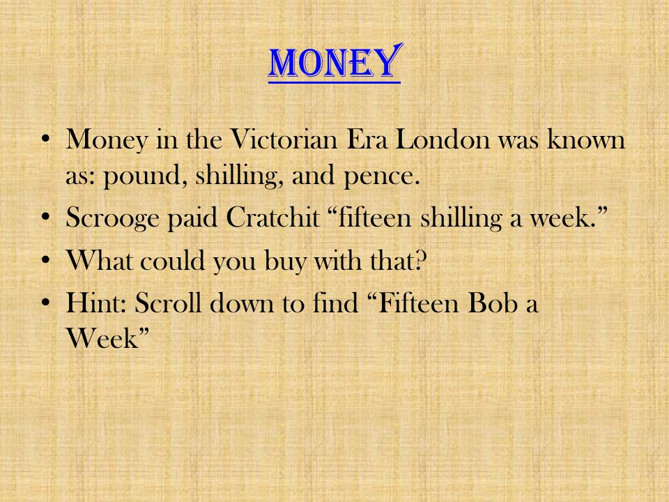 Money Money in the Victorian Era London was known as: pound, shilling, and pence. Scrooge paid Cratchit fifteen shilling a week.