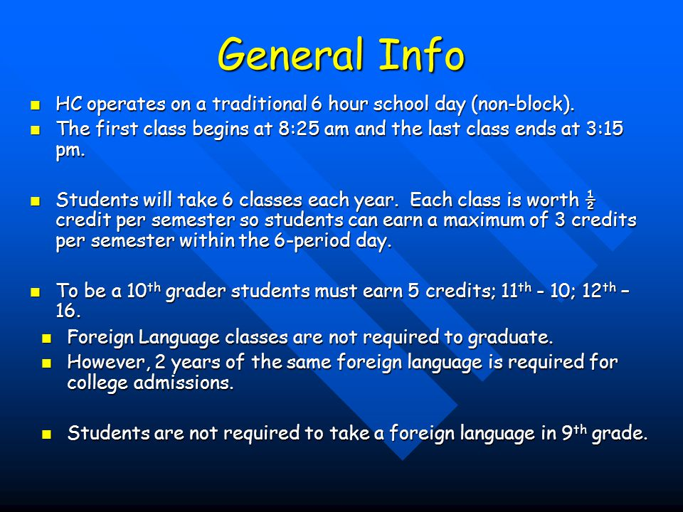 General Info HC operates on a traditional 6 hour school day (non-block). The first class begins at 8:25 am and the last class ends at 3:15 pm.