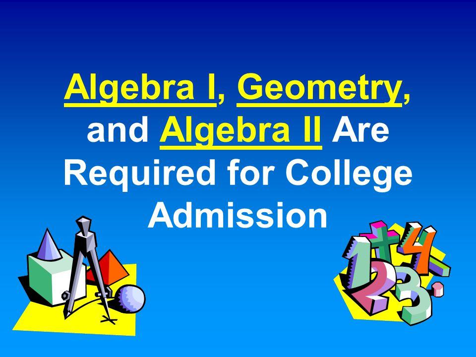 Algebra I, Geometry, and Algebra II Are Required for College Admission