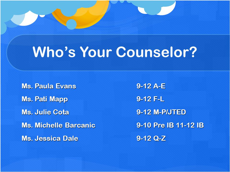 Who's Your Counselor Ms. Paula Evans 9-12 A-E Ms. Pati Mapp 9-12 F-L