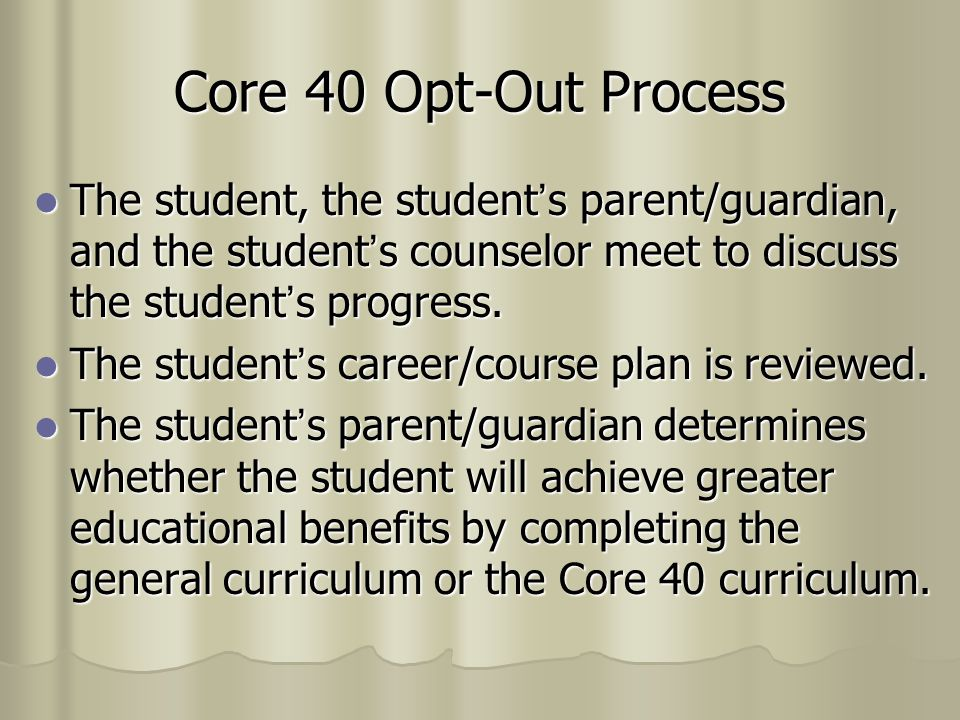 Core 40 Opt-Out Process The student, the student's parent/guardian, and the student's counselor meet to discuss the student's progress.