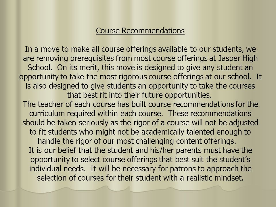 Course Recommendations In a move to make all course offerings available to our students, we are removing prerequisites from most course offerings at Jasper High School.