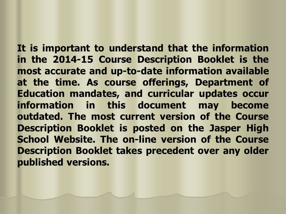 It is important to understand that the information in the 2014-15 Course Description Booklet is the most accurate and up-to-date information available at the time.