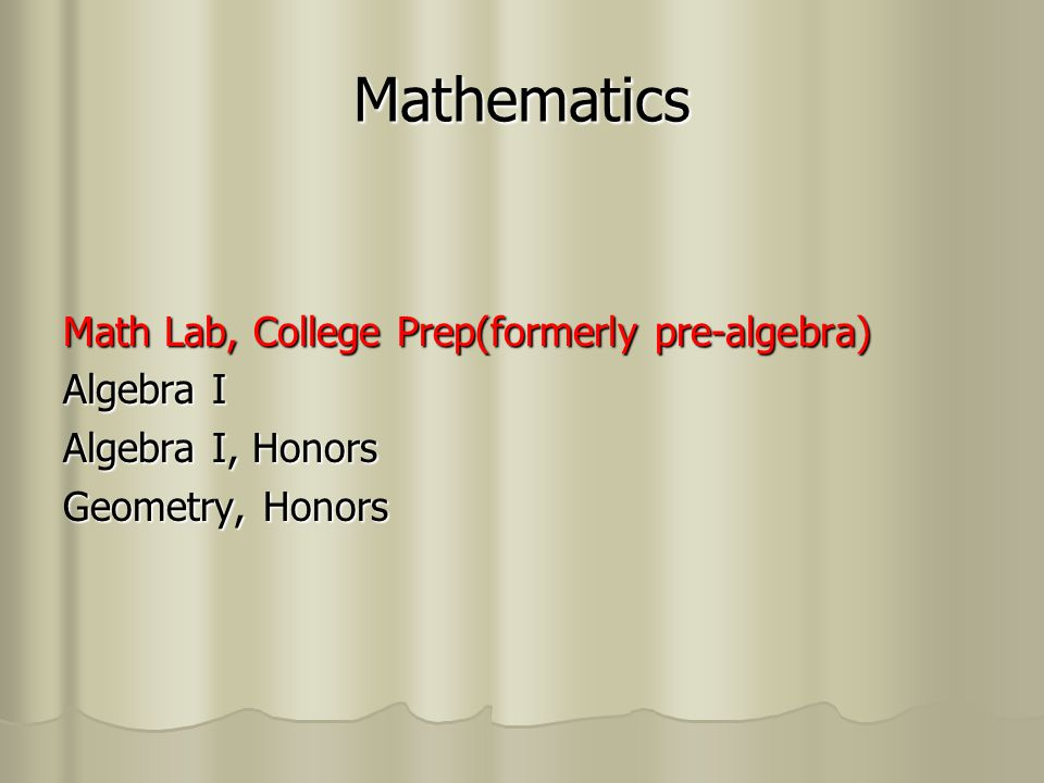 Mathematics Math Lab, College Prep(formerly pre-algebra) Algebra I Algebra I, Honors Geometry, Honors