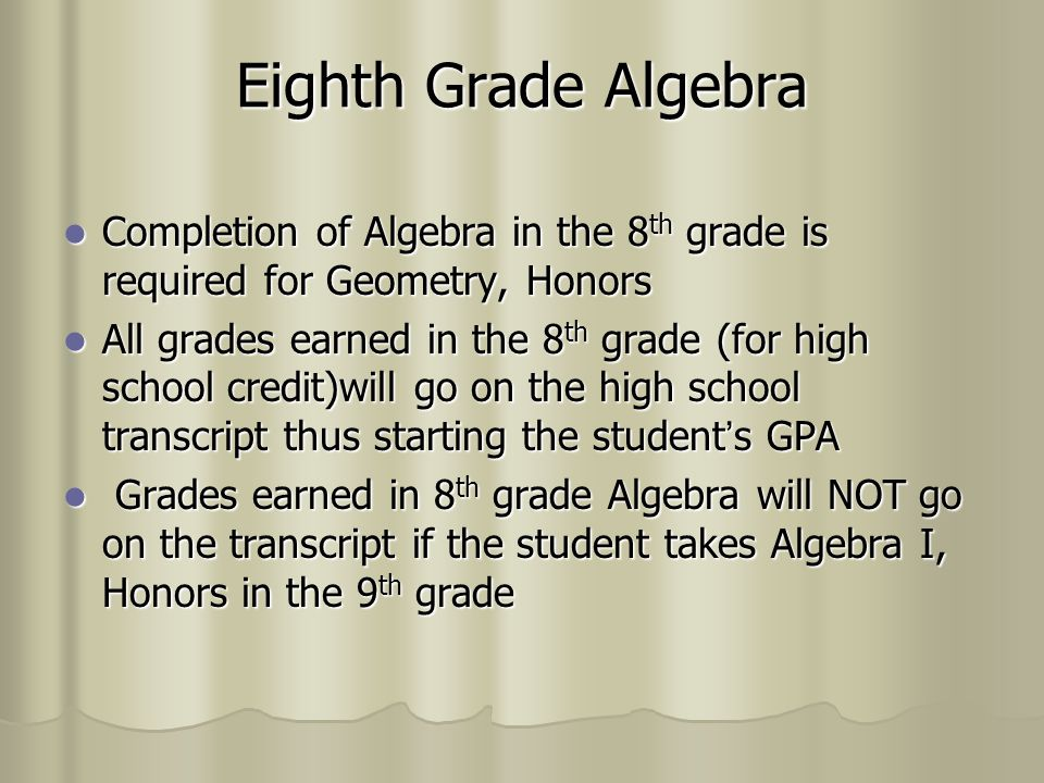 Eighth Grade Algebra Completion of Algebra in the 8th grade is required for Geometry, Honors.