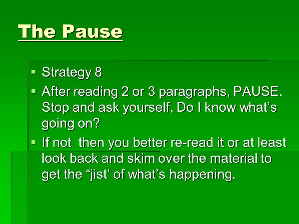 The Pause Strategy 8. After reading 2 or 3 paragraphs, PAUSE. Stop and ask yourself, Do I know what's going on