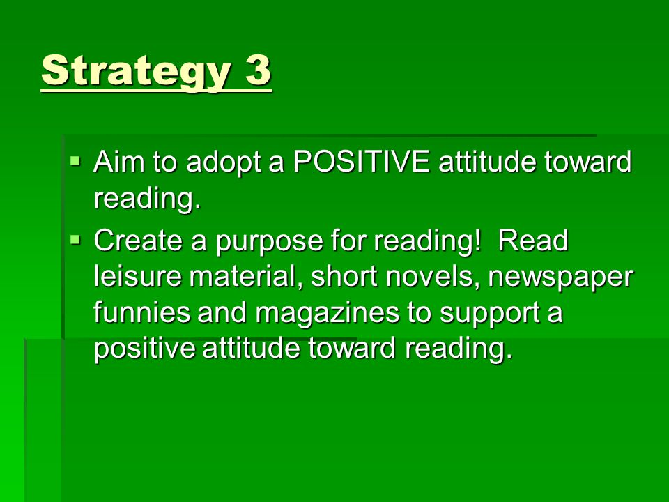Strategy 3 Aim to adopt a POSITIVE attitude toward reading.
