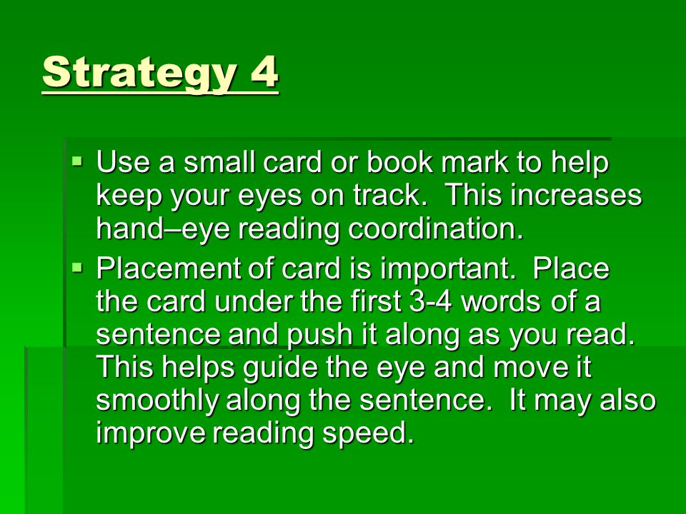Strategy 4 Use a small card or book mark to help keep your eyes on track. This increases hand–eye reading coordination.