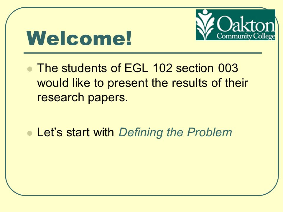 Welcome! The students of EGL 102 section 003 would like to present the results of their research papers.