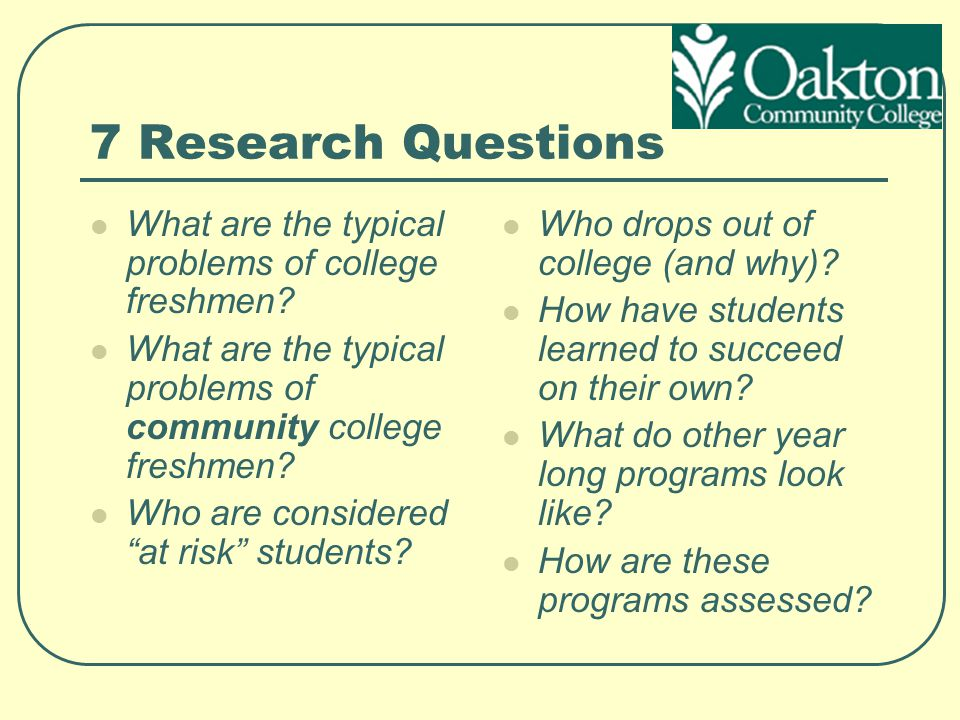 7 Research Questions What are the typical problems of college freshmen What are the typical problems of community college freshmen
