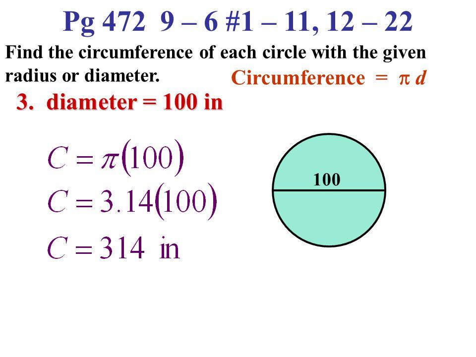 Pg 472 9 – 6 #1 – 11, 12 – 22 3. diameter = 100 in Circumference = p d