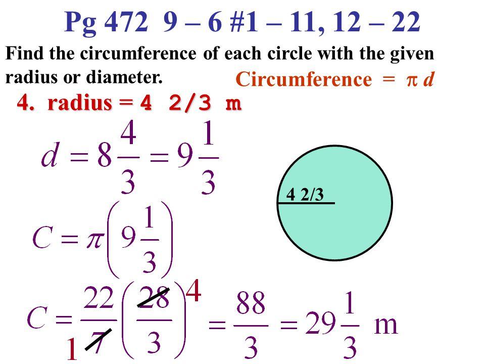 Pg 472 9 – 6 #1 – 11, 12 – 22 4. radius = 4 2/3 m Circumference = p d