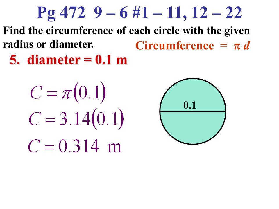 Pg 472 9 – 6 #1 – 11, 12 – 22 5. diameter = 0.1 m Circumference = p d