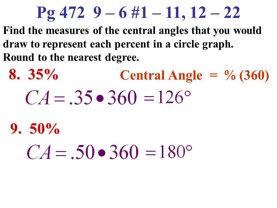 Pg 472 9 – 6 #1 – 11, 12 – 22 8. 35% 9. 50% Central Angle = % (360)