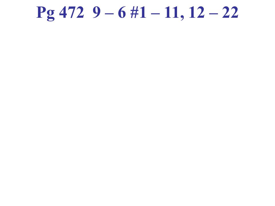 Pg 472 9 – 6 #1 – 11, 12 – 22