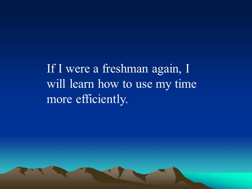 If I were a freshman again, I will learn how to use my time more efficiently.
