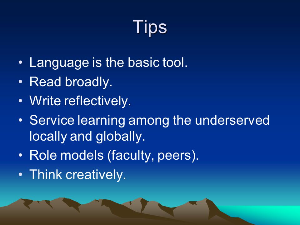 Tips Language is the basic tool. Read broadly. Write reflectively.