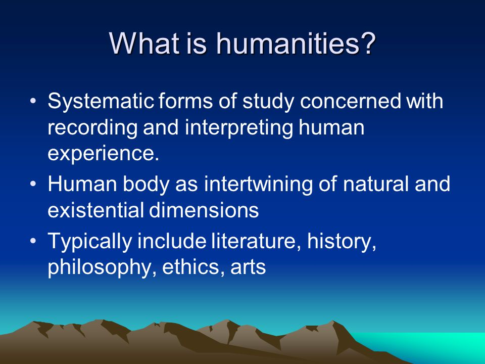 What is humanities Systematic forms of study concerned with recording and interpreting human experience.