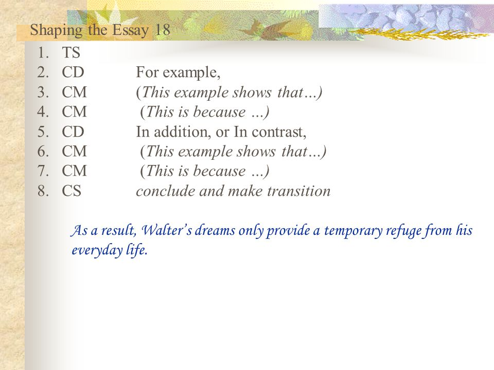 Shaping the Essay 18 TS. CD For example, CM (This example shows that…) CM (This is because …) CD In addition, or In contrast,
