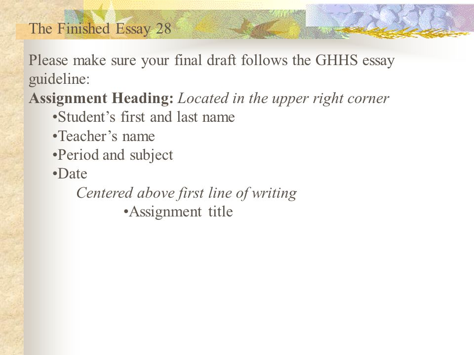 The Finished Essay 28 Please make sure your final draft follows the GHHS essay. guideline: Assignment Heading: Located in the upper right corner.