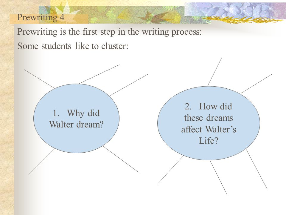Prewriting 4 Prewriting is the first step in the writing process: Some students like to cluster: Why did.