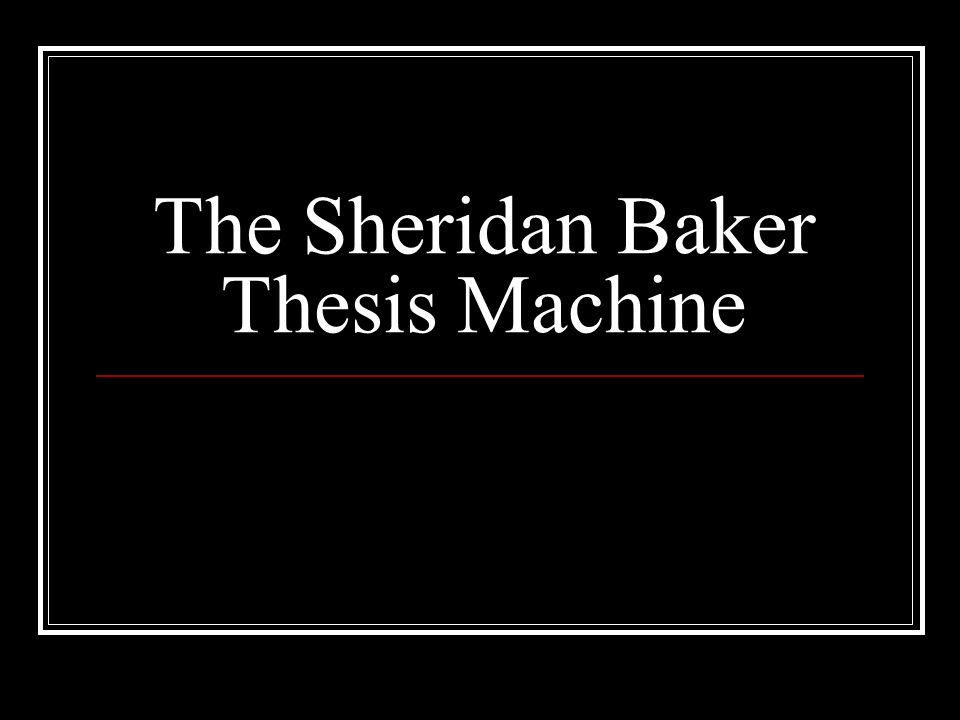 The Sheridan Baker Thesis Machine