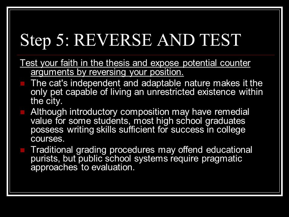 Step 5: REVERSE AND TEST Test your faith in the thesis and expose potential counter arguments by reversing your position.