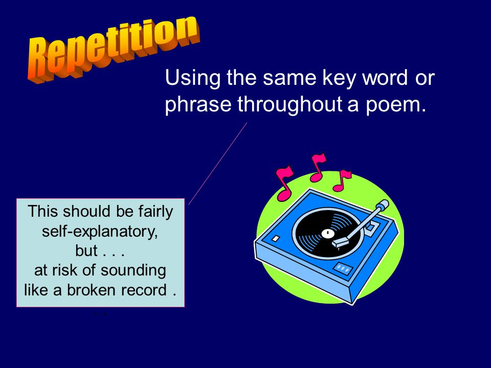 Repetition Using the same key word or phrase throughout a poem.