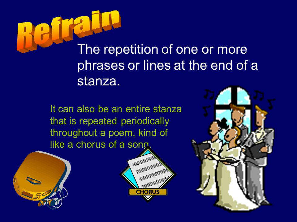 Refrain The repetition of one or more phrases or lines at the end of a stanza.