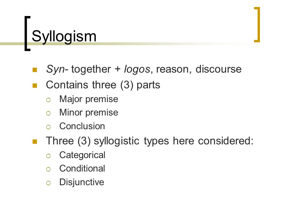 Syllogism Syn- together + logos, reason, discourse