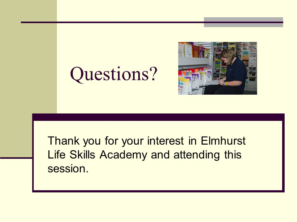 Questions Thank you for your interest in Elmhurst Life Skills Academy and attending this session.