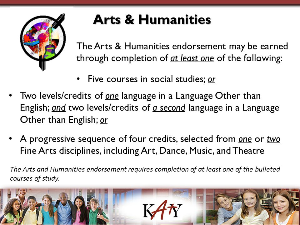 Arts & Humanities The Arts & Humanities endorsement may be earned through completion of at least one of the following: