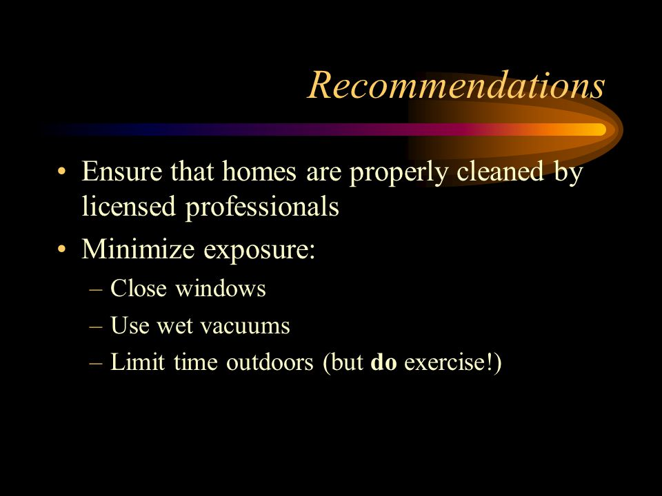 Recommendations Ensure that homes are properly cleaned by licensed professionals. Minimize exposure: