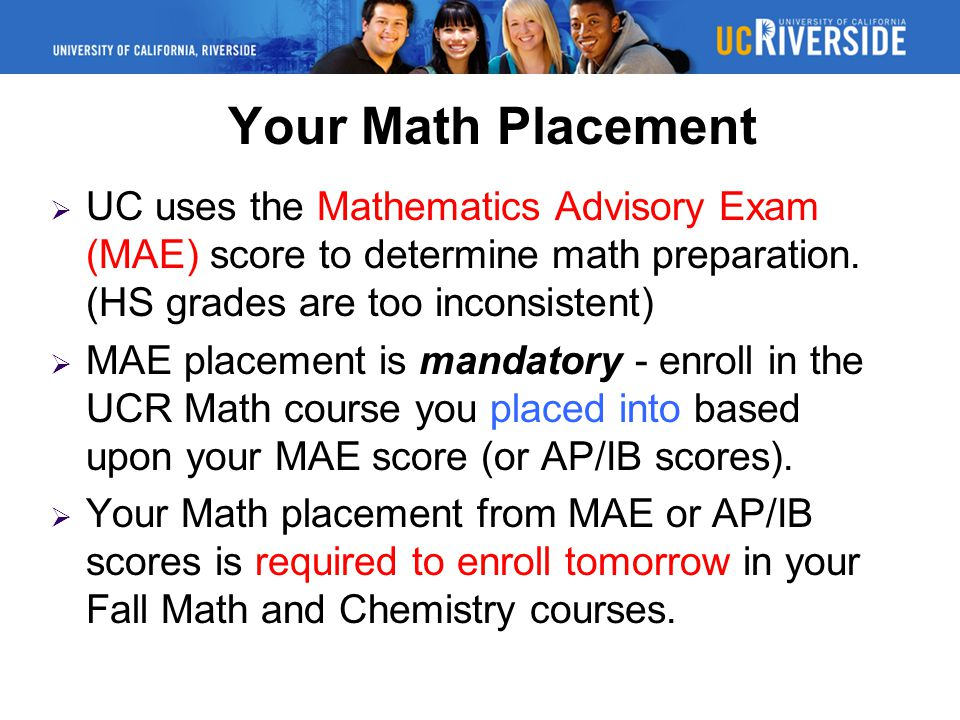 Your Math Placement UC uses the Mathematics Advisory Exam (MAE) score to determine math preparation. (HS grades are too inconsistent)