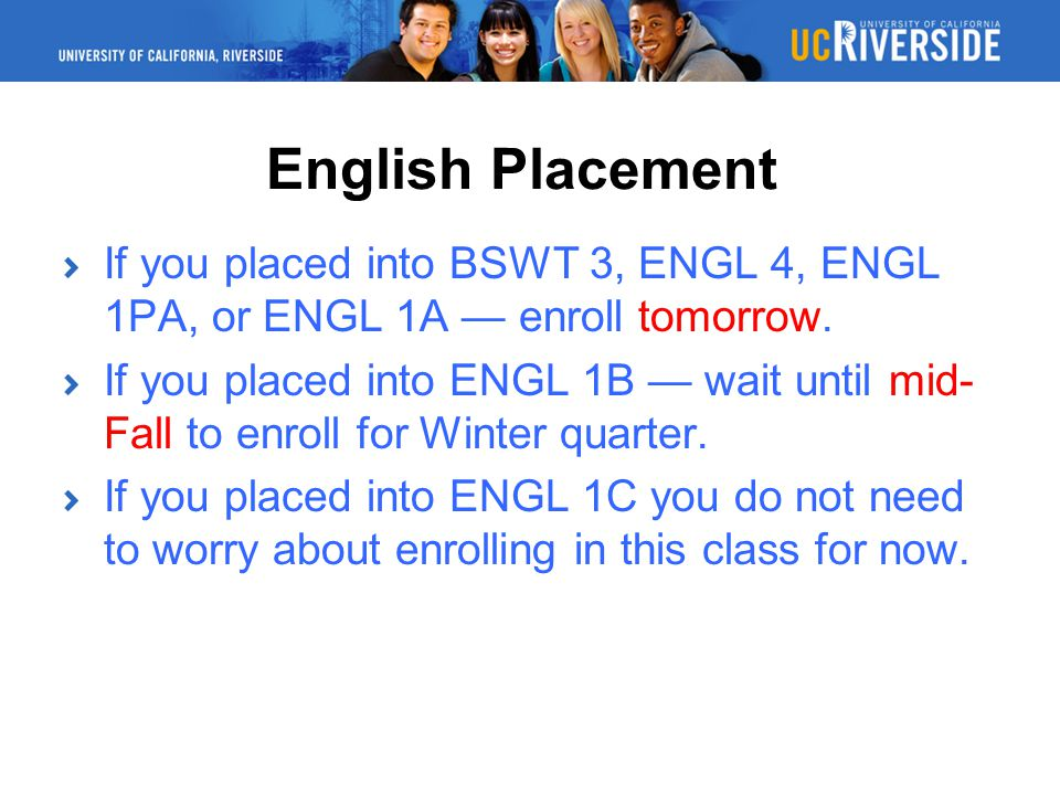 English Placement If you placed into BSWT 3, ENGL 4, ENGL 1PA, or ENGL 1A — enroll tomorrow.