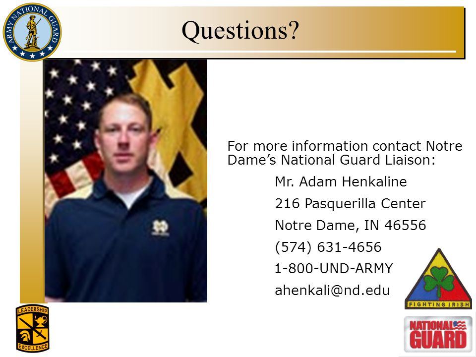 Questions For more information contact Notre Dame's National Guard Liaison: Mr. Adam Henkaline. 216 Pasquerilla Center.