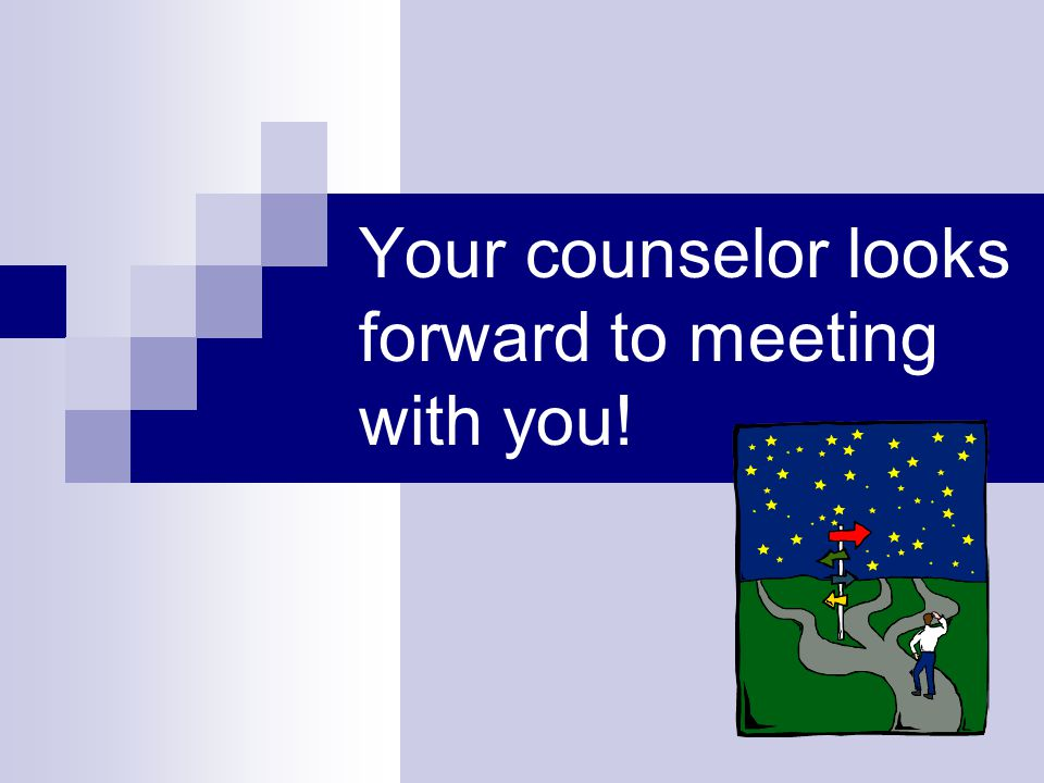 Your counselor looks forward to meeting with you!