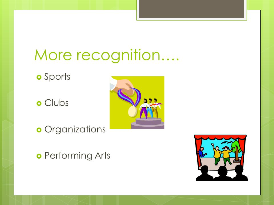 More recognition…. Sports Clubs Organizations Performing Arts