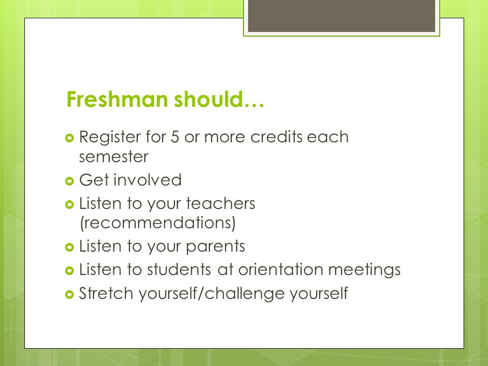 Freshman should… Register for 5 or more credits each semester