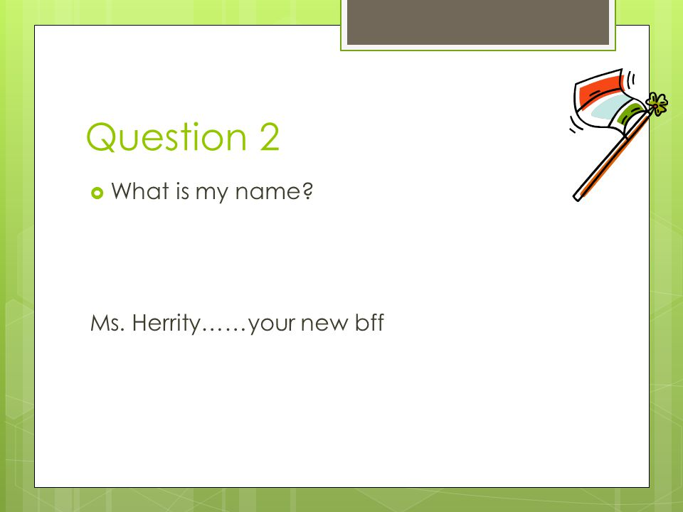 Question 2 What is my name Ms. Herrity……your new bff