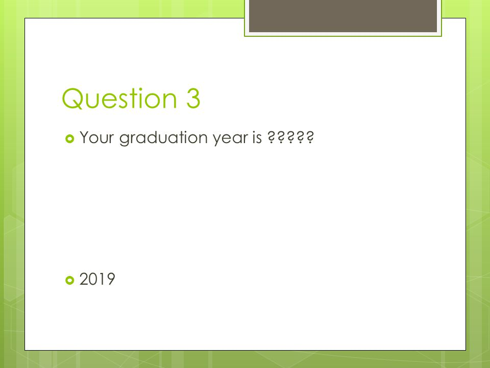 Question 3 Your graduation year is 2019