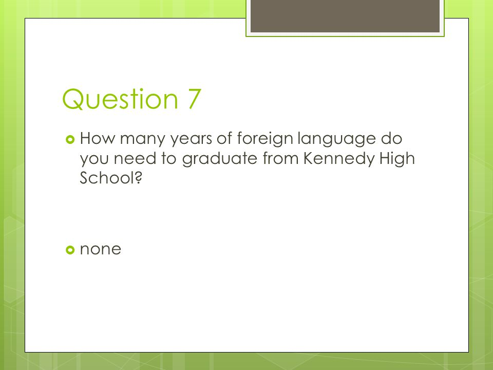 Question 7 How many years of foreign language do you need to graduate from Kennedy High School.