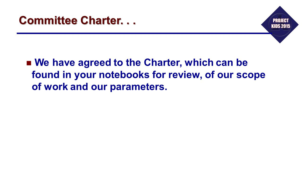 Committee Charter. . . We have agreed to the Charter, which can be found in your notebooks for review, of our scope of work and our parameters.