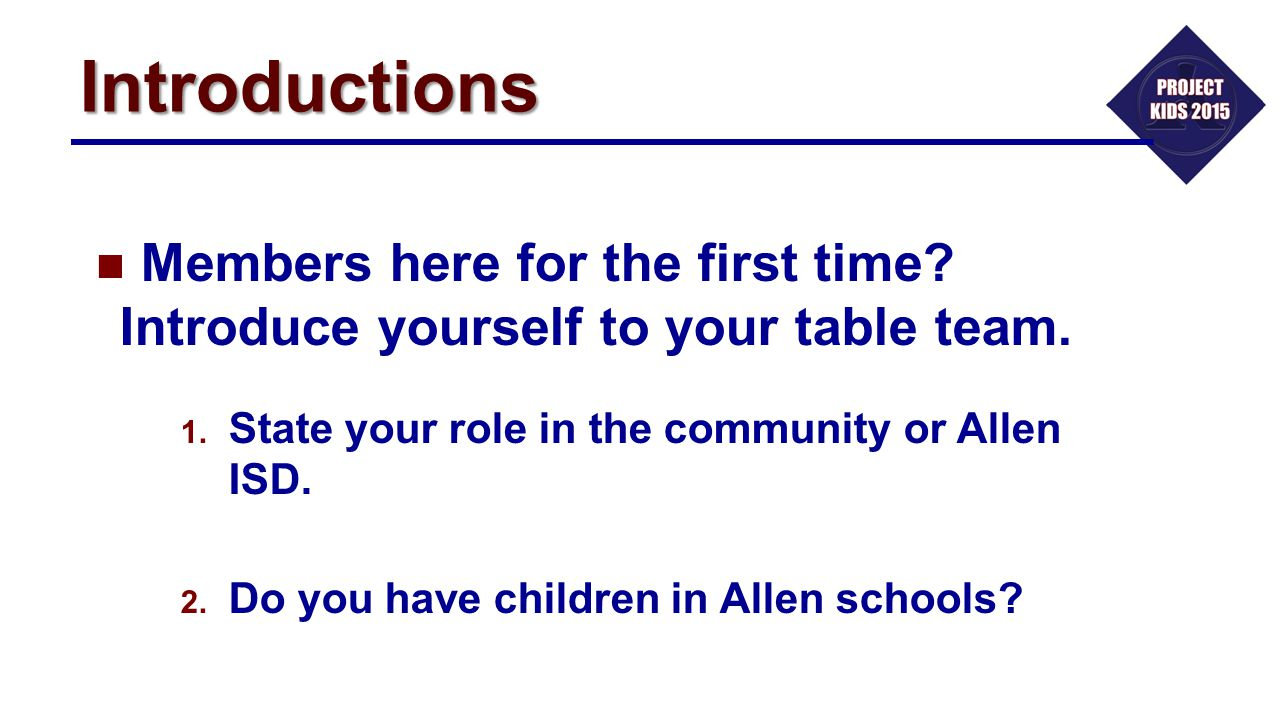 Introductions Members here for the first time Introduce yourself to your table team. State your role in the community or Allen ISD.